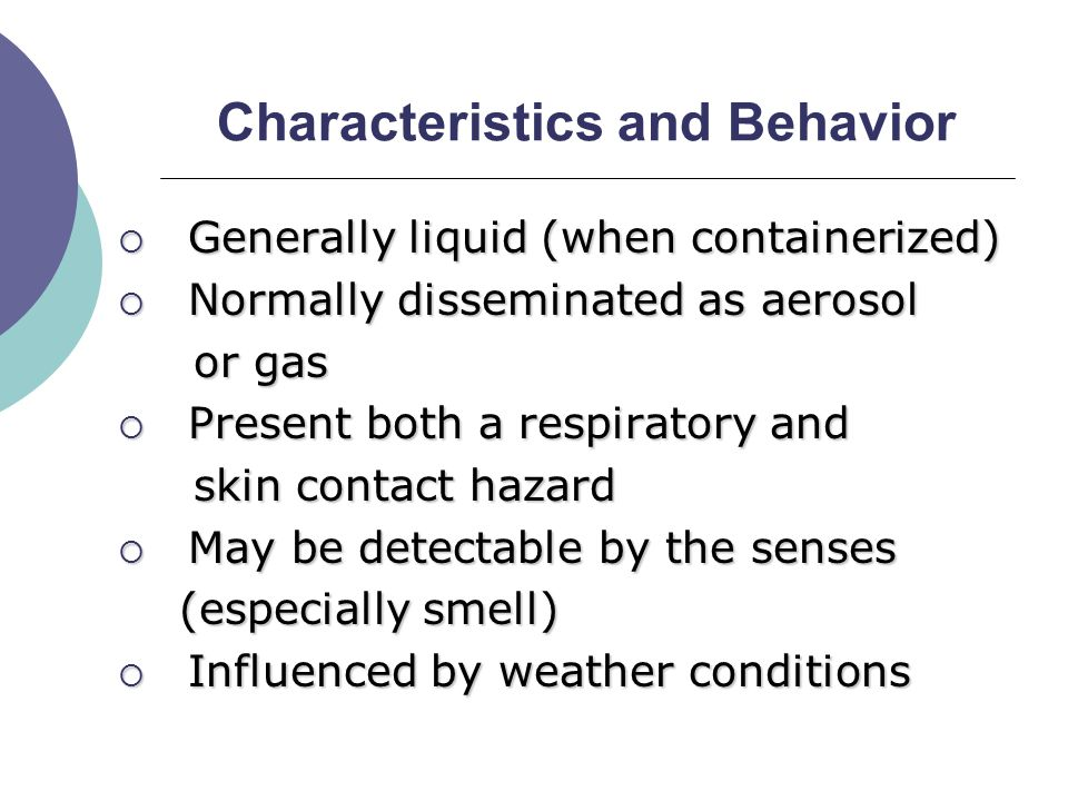 Characteristics and Behavior  Generally liquid (when containerized)  Normally disseminated as aerosol or gas or gas  Present both a respiratory and skin contact hazard skin contact hazard  May be detectable by the senses (especially smell) (especially smell)  Influenced by weather conditions
