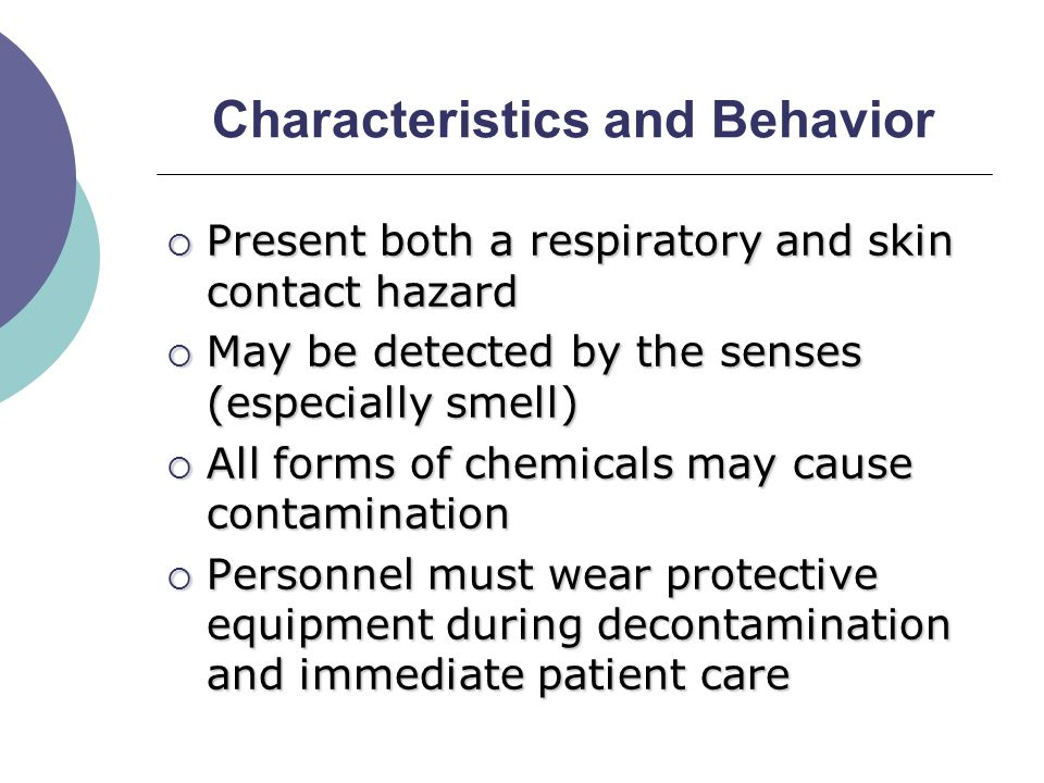Characteristics and Behavior  Present both a respiratory and skin contact hazard  May be detected by the senses (especially smell)  All forms of chemicals may cause contamination  Personnel must wear protective equipment during decontamination and immediate patient care