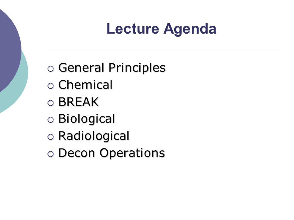 Lecture Agenda  General Principles  Chemical  BREAK  Biological  Radiological  Decon Operations
