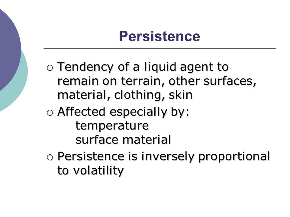 Persistence  Tendency of a liquid agent to remain on terrain, other surfaces, material, clothing, skin  Affected especially by: temperature surface material  Persistence is inversely proportional to volatility