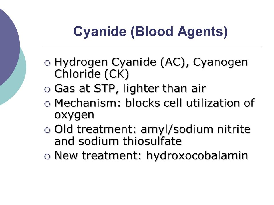 Cyanide (Blood Agents)  Hydrogen Cyanide (AC), Cyanogen Chloride (CK)  Gas at STP, lighter than air  Mechanism: blocks cell utilization of oxygen  Old treatment: amyl/sodium nitrite and sodium thiosulfate  New treatment: hydroxocobalamin
