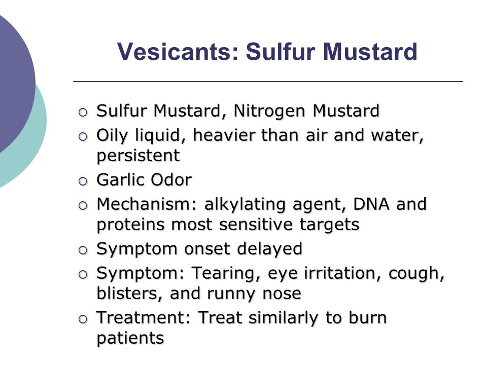 Vesicants: Sulfur Mustard  Sulfur Mustard, Nitrogen Mustard  Oily liquid, heavier than air and water, persistent  Garlic Odor  Mechanism: alkylating agent, DNA and proteins most sensitive targets  Symptom onset delayed  Symptom: Tearing, eye irritation, cough, blisters, and runny nose  Treatment: Treat similarly to burn patients