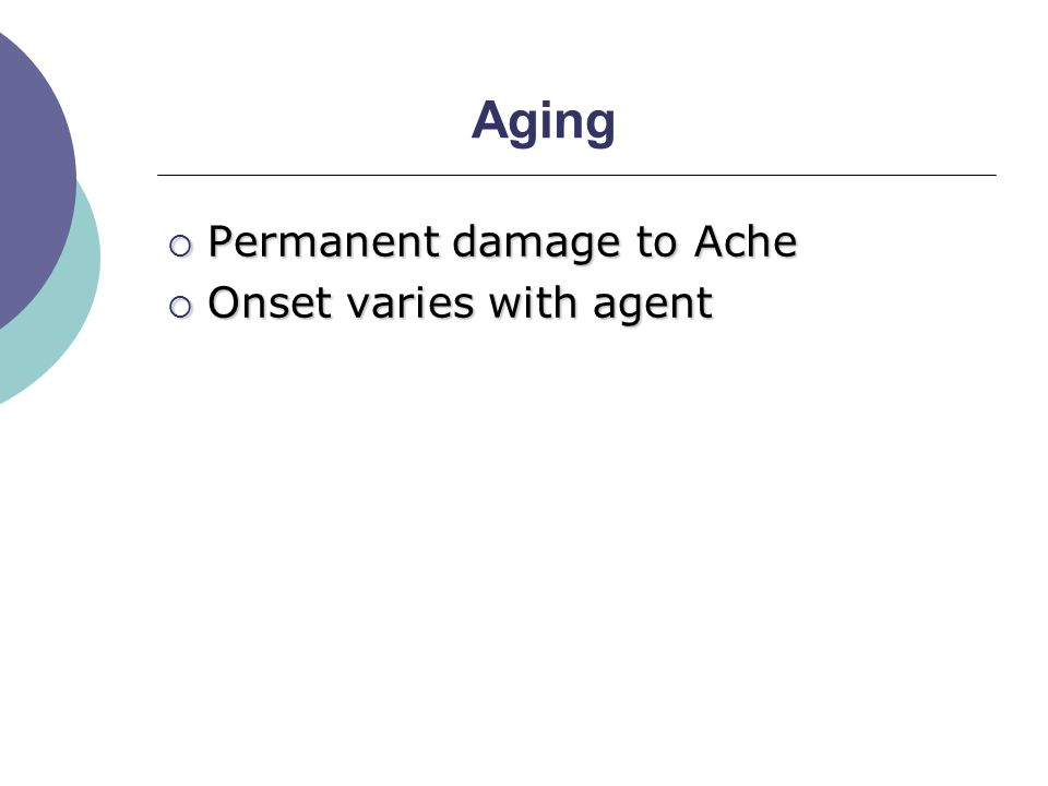 Aging  Permanent damage to Ache  Onset varies with agent