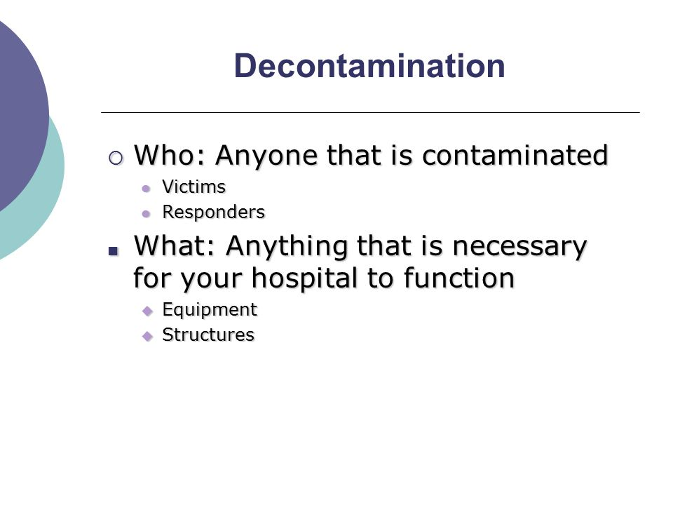 Decontamination  Why: Prevent worsening of problem Remove toxic agent Remove toxic agent Prevent staff/facility contamination Prevent staff/facility contamination o When: Anytime you suspect contamination o Victim complains of pain, odor, etc.