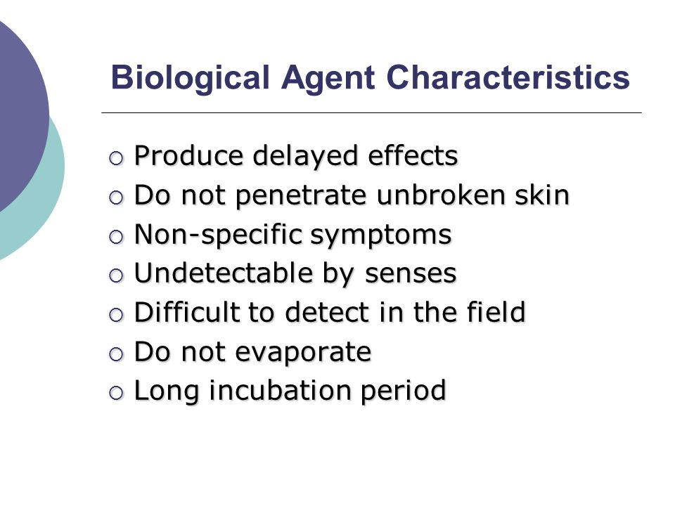 Biological Agent Characteristics  Produce delayed effects  Do not penetrate unbroken skin  Non-specific symptoms  Undetectable by senses  Difficult to detect in the field  Do not evaporate  Long incubation period