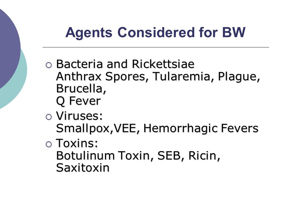 Agents Considered for BW  Bacteria and Rickettsiae Anthrax Spores, Tularemia, Plague, Brucella, Q Fever  Viruses: Smallpox,VEE, Hemorrhagic Fevers  Toxins: Botulinum Toxin, SEB, Ricin, Saxitoxin