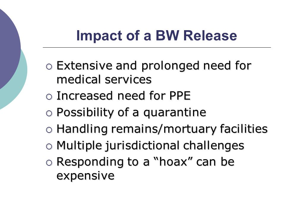 Impact of a BW Release  Extensive and prolonged need for medical services  Increased need for PPE  Possibility of a quarantine  Handling remains/mortuary facilities  Multiple jurisdictional challenges  Responding to a hoax can be expensive