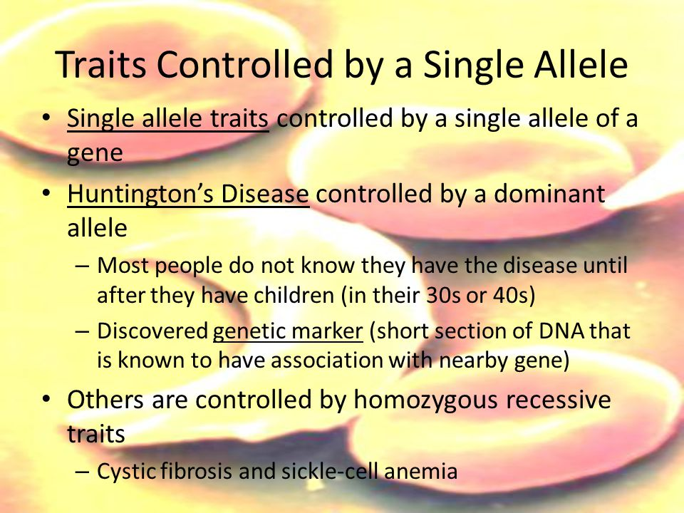 Traits Controlled by a Single Allele Single allele traits controlled by a single allele of a gene Huntington's Disease controlled by a dominant allele