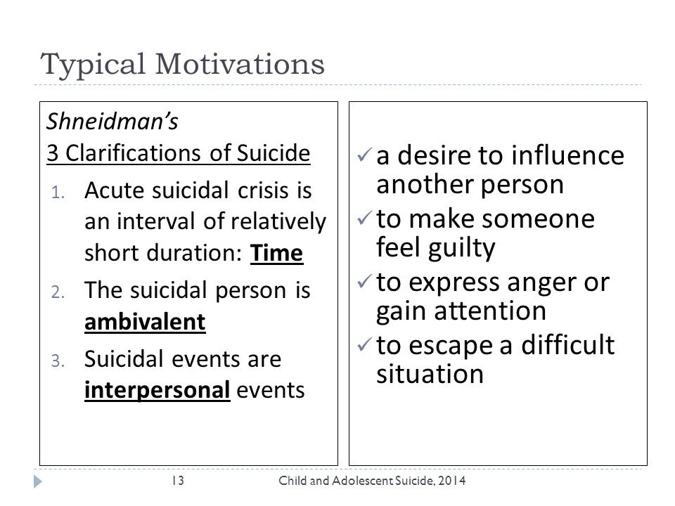 Typical Motivations Child and Adolescent Suicide, 201413 a desire to influence another person to make someone feel guilty to express anger or gain attention to escape a difficult situation Shneidman's 3 Clarifications of Suicide 1.