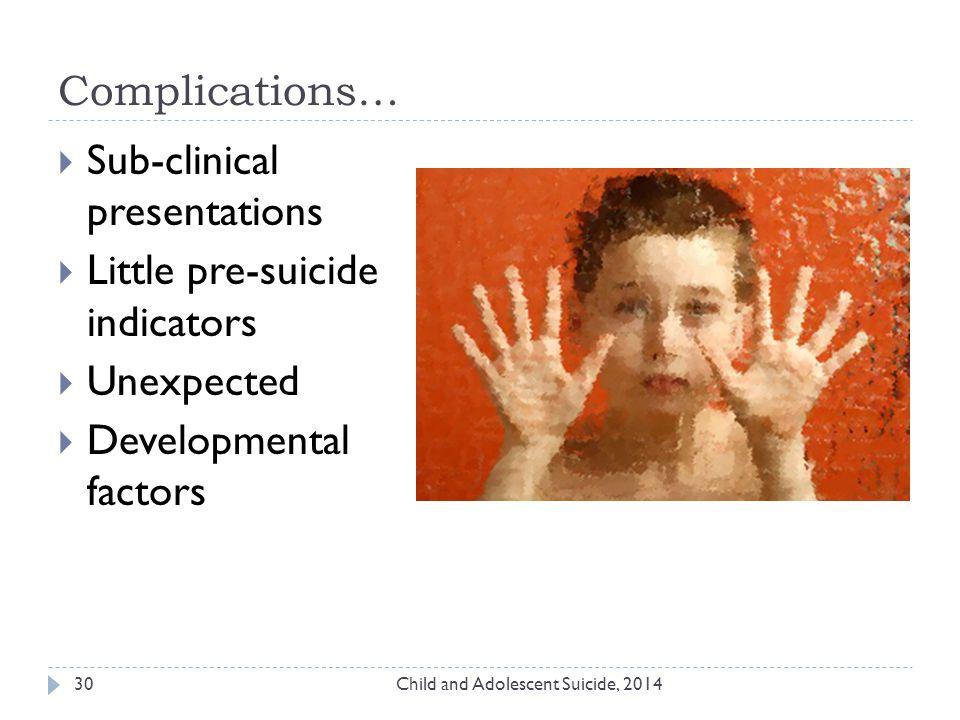 Complications… Child and Adolescent Suicide, 201430  Sub-clinical presentations  Little pre-suicide indicators  Unexpected  Developmental factors