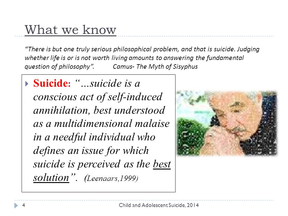 What we know Child and Adolescent Suicide, 20144  Suicide : …suicide is a conscious act of self-induced annihilation, best understood as a multidimensional malaise in a needful individual who defines an issue for which suicide is perceived as the best solution .