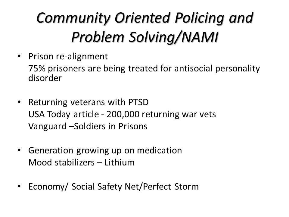 Community Oriented Policing and Problem Solving/NAMI Prison re-alignment 75% prisoners are being treated for antisocial personality disorder Returning veterans with PTSD USA Today article - 200,000 returning war vets Vanguard –Soldiers in Prisons Generation growing up on medication Mood stabilizers – Lithium Economy/ Social Safety Net/Perfect Storm