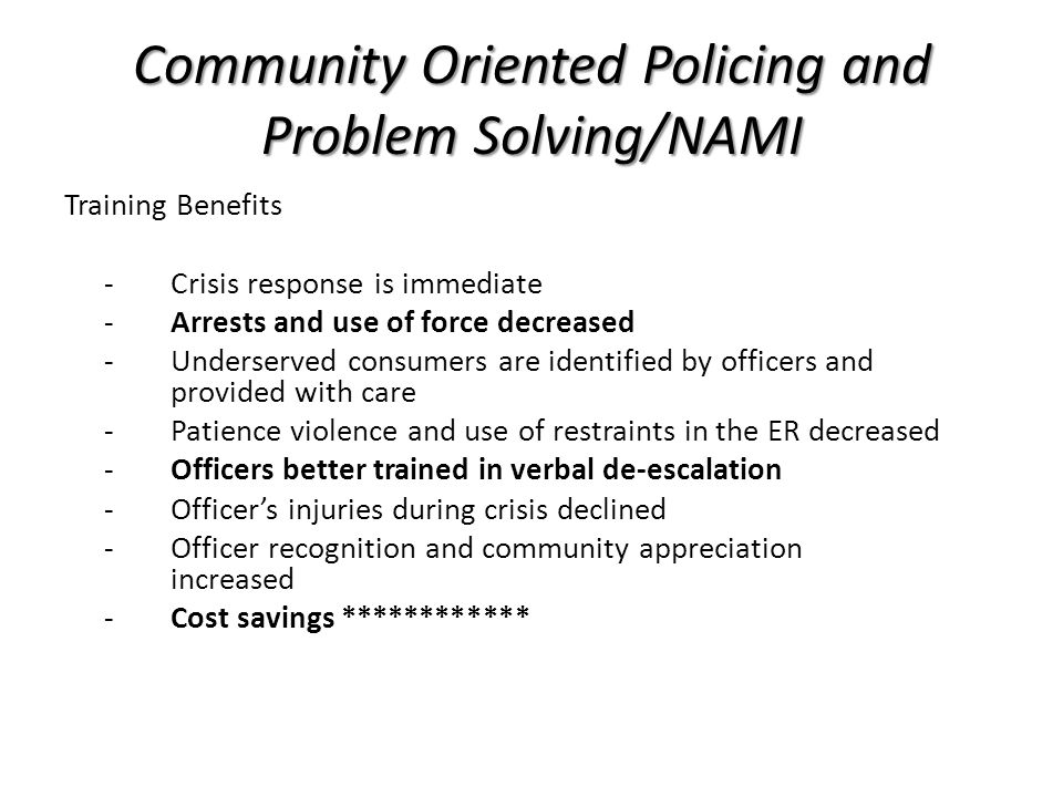 Community Oriented Policing and Problem Solving/NAMI Some best practices to consider: -Train all personnel -Train FTO's -Less Lethal -Body cameras -Is there a policy.
