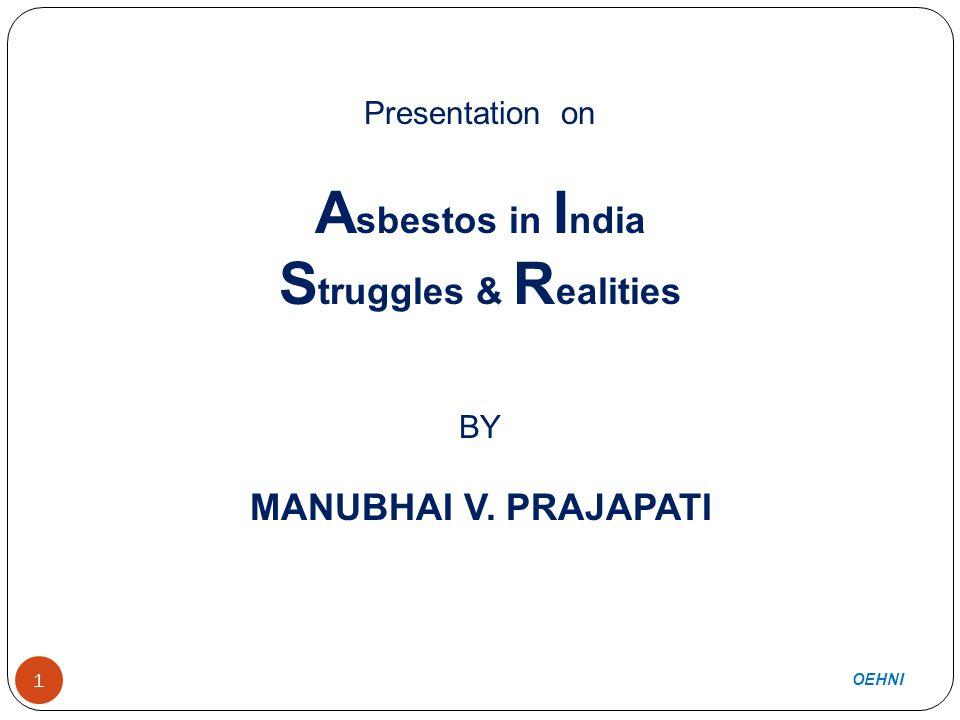 1 Presentation on A sbestos in I ndia S truggles & R ealities BY MANUBHAI V. PRAJAPATI OEHNI 1