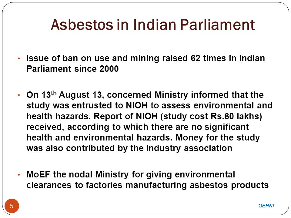 Asbestos in Indian Parliament 5 Issue of ban on use and mining raised 62 times in Indian Parliament since 2000 On 13 th August 13, concerned Ministry informed that the study was entrusted to NIOH to assess environmental and health hazards.