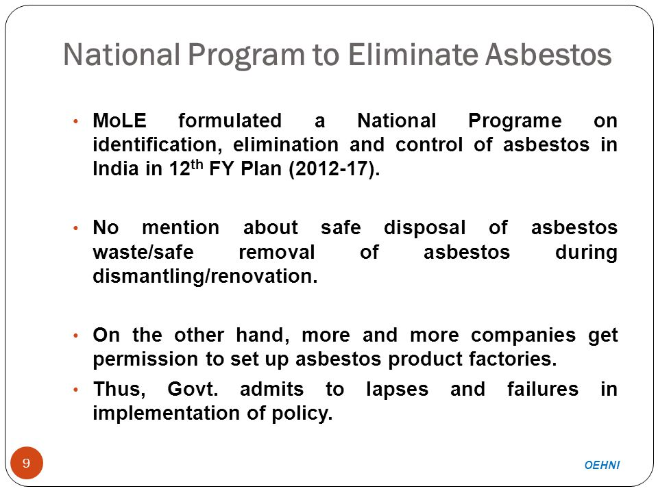 National Program to Eliminate Asbestos 9 MoLE formulated a National Programe on identification, elimination and control of asbestos in India in 12 th FY Plan (2012-17).