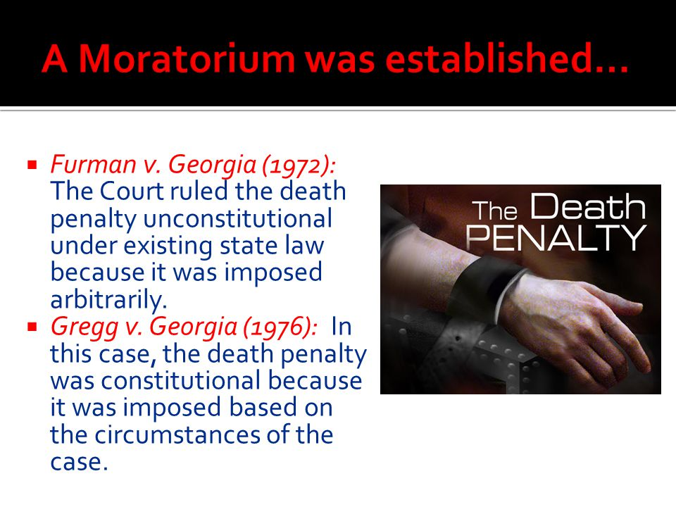  Furman v. Georgia (1972): The Court ruled the death penalty unconstitutional under existing state law because it was imposed arbitrarily.  Gregg v.