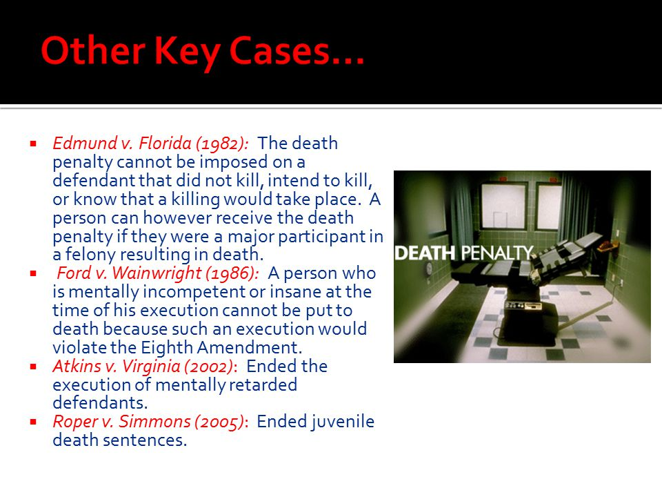  Edmund v. Florida (1982): The death penalty cannot be imposed on a defendant that did not kill, intend to kill, or know that a killing would take pl