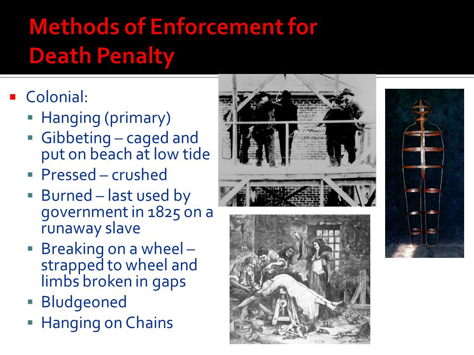  Colonial:  Hanging (primary)  Gibbeting – caged and put on beach at low tide  Pressed – crushed  Burned – last used by government in 1825 on a r