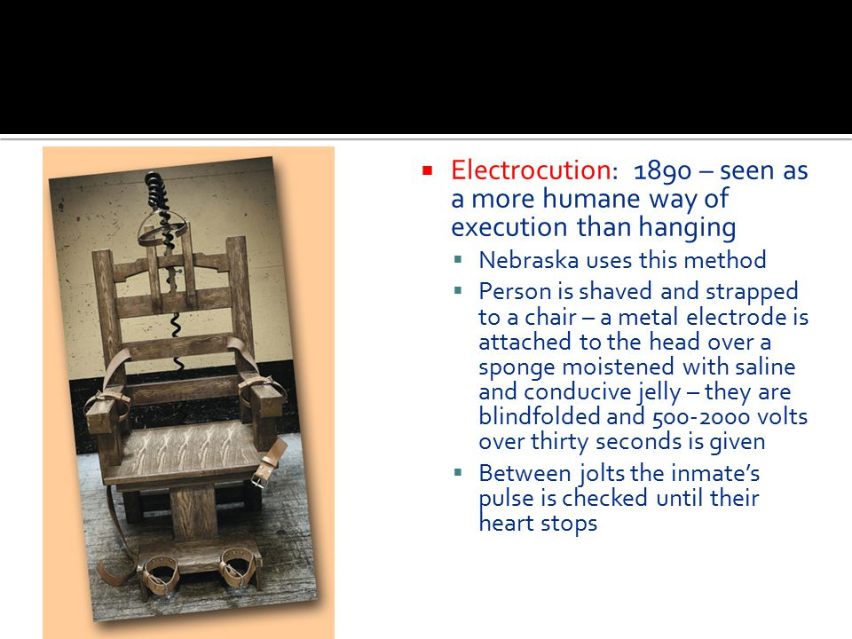  Electrocution  Electrocution: 1890 – seen as a more humane way of execution than hanging  Nebraska uses this method  Person is shaved and strappe