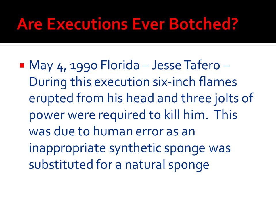  May 4, 1990 Florida – Jesse Tafero – During this execution six-inch flames erupted from his head and three jolts of power were required to kill him.