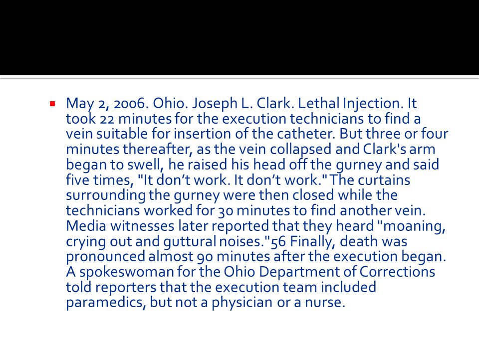  May 2, 2006. Ohio. Joseph L. Clark. Lethal Injection. It took 22 minutes for the execution technicians to find a vein suitable for insertion of the
