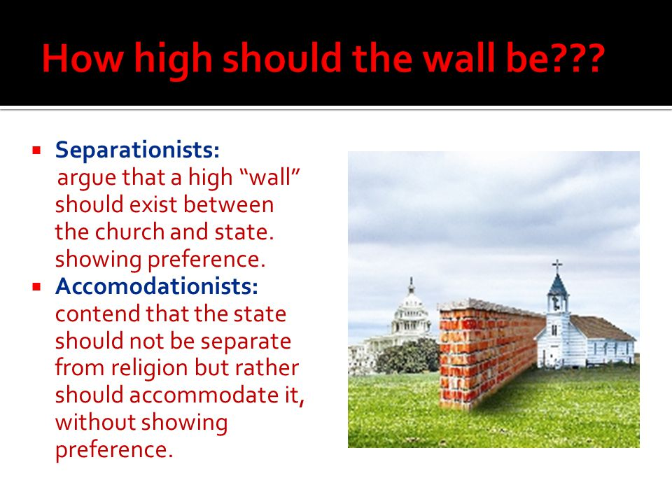 """ Separationists: argue that a high """"wall"""" should exist between the church and state. showing preference.  Accomodationists: contend that the state s"""