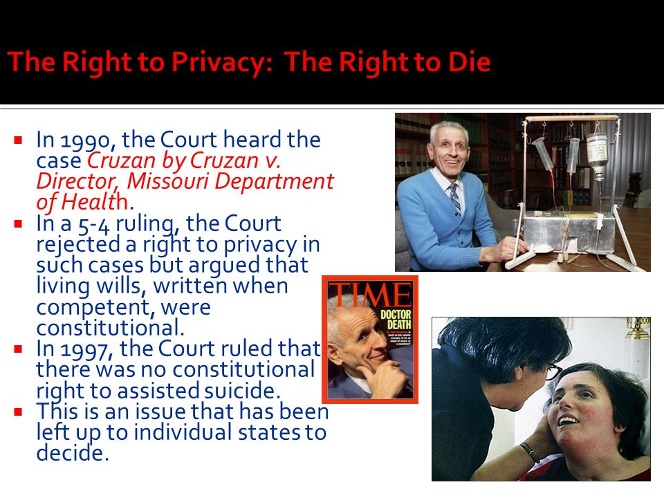  In 1990, the Court heard the case Cruzan by Cruzan v. Director, Missouri Department of Health.  In a 5-4 ruling, the Court rejected a right to priv