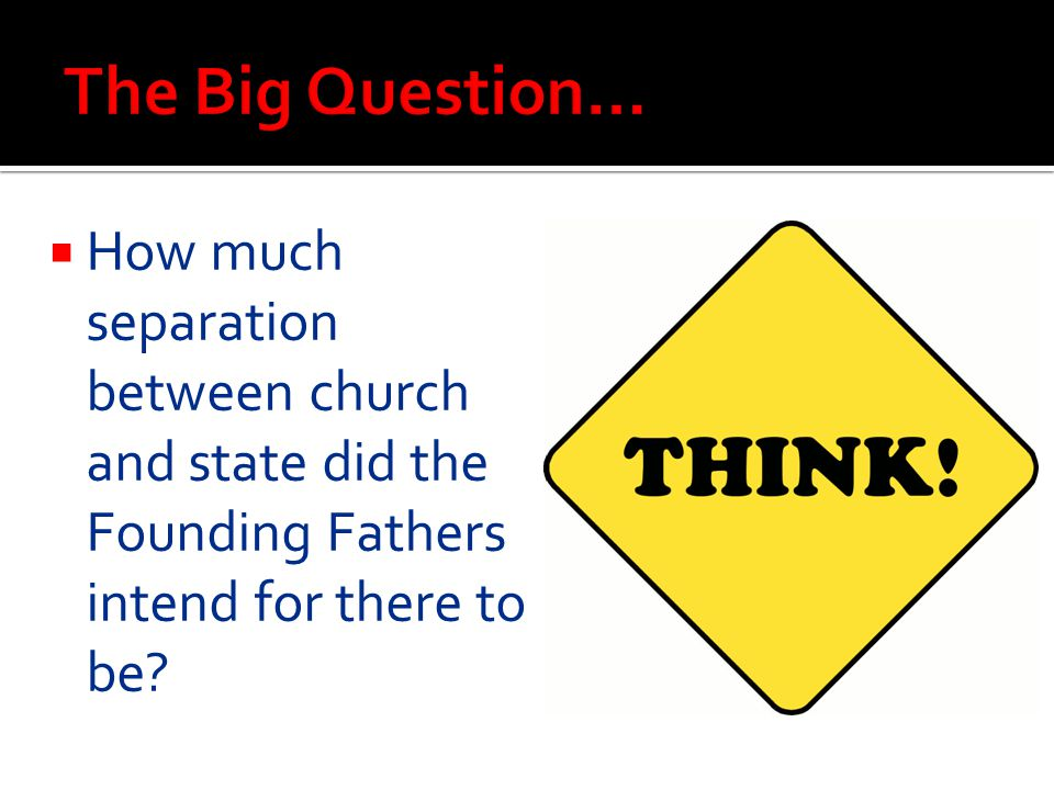 HHow much separation between church and state did the Founding Fathers intend for there to be?