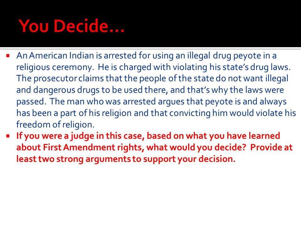  An American Indian is arrested for using an illegal drug peyote in a religious ceremony. He is charged with violating his state's drug laws. The pro