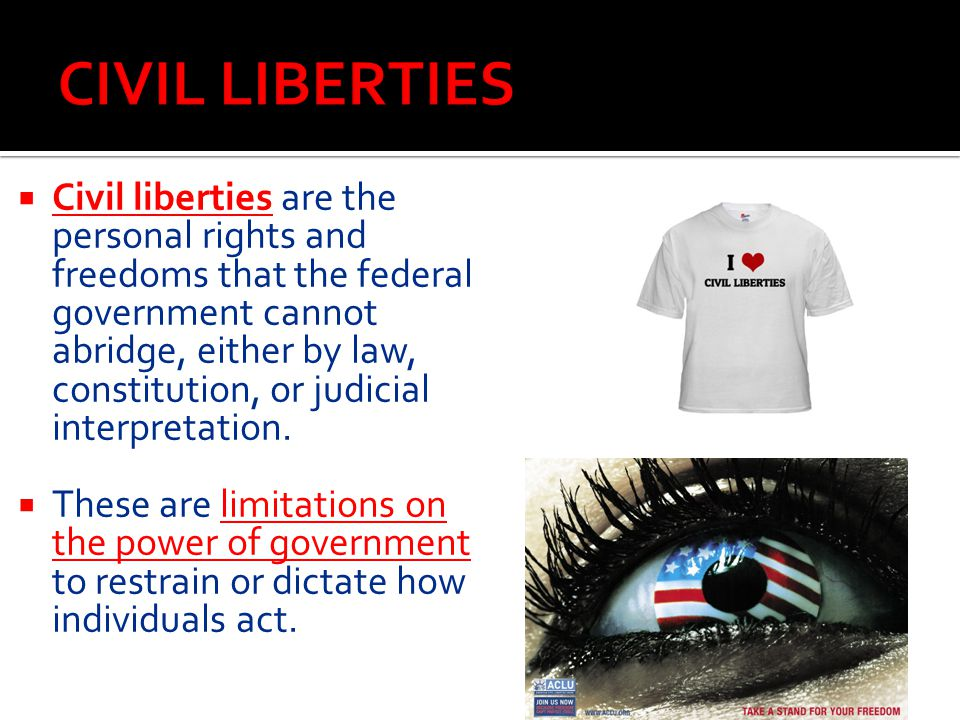  Civil liberties are the personal rights and freedoms that the federal government cannot abridge, either by law, constitution, or judicial interpreta