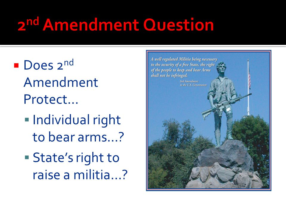  Does 2 nd Amendment Protect…  Individual right to bear arms…?  State's right to raise a militia…?