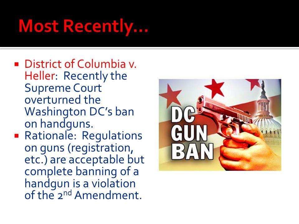  District of Columbia v. Heller: Recently the Supreme Court overturned the Washington DC's ban on handguns.  Rationale: Regulations on guns (registr