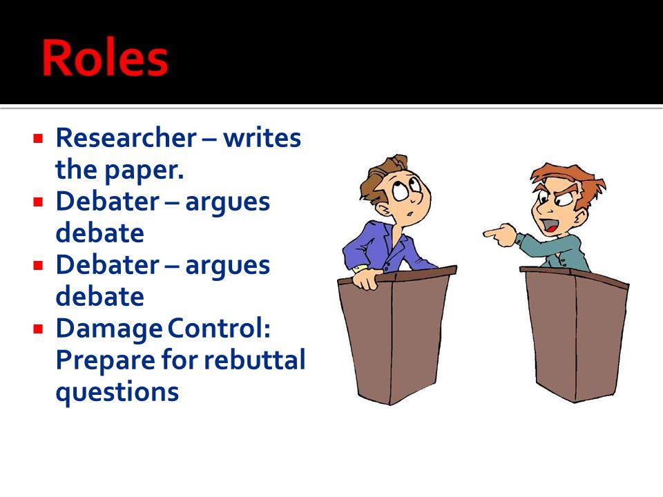  Researcher – writes the paper.  Debater – argues debate  Damage Control: Prepare for rebuttal questions