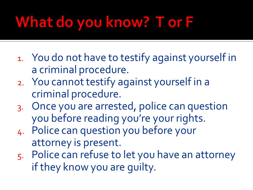 1. You do not have to testify against yourself in a criminal procedure. 2. You cannot testify against yourself in a criminal procedure. 3. Once you ar