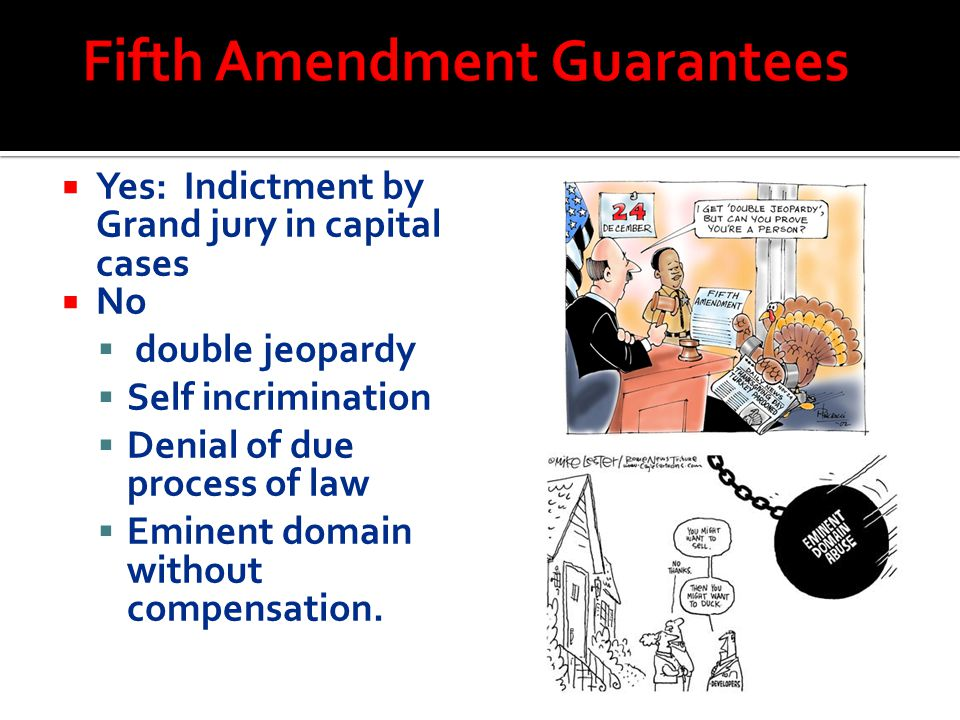  Yes: Indictment by Grand jury in capital cases  No  double jeopardy  Self incrimination  Denial of due process of law  Eminent domain without c