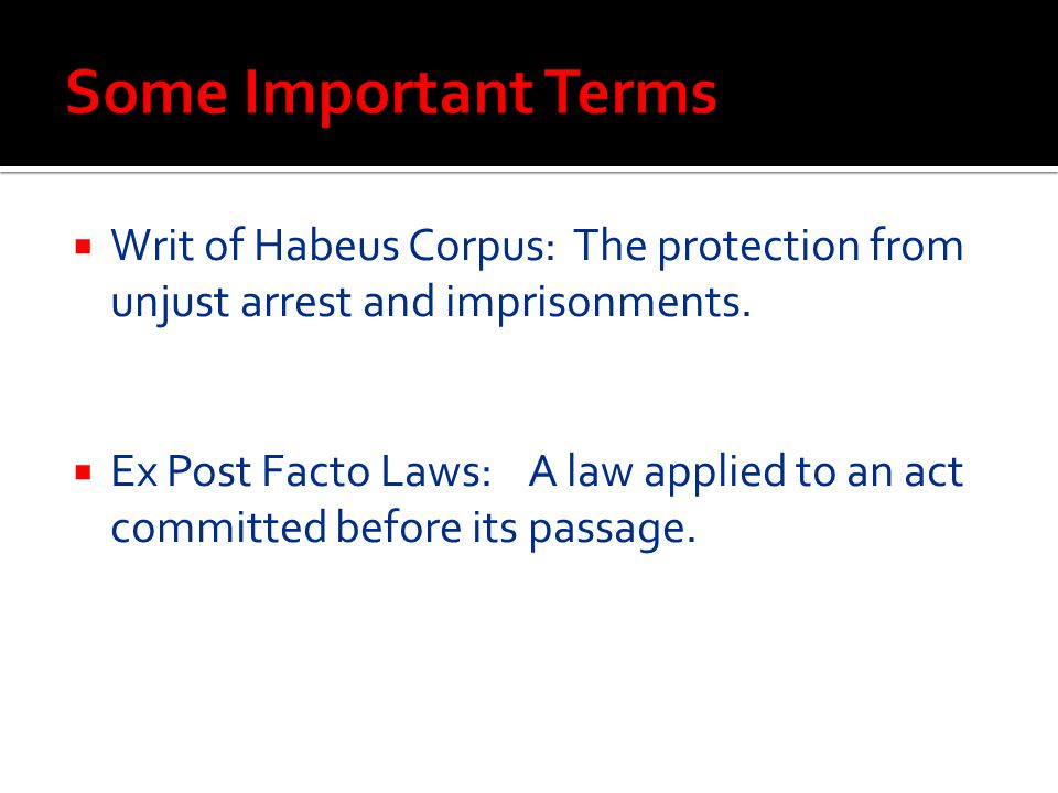  Writ of Habeus Corpus: The protection from unjust arrest and imprisonments.  Ex Post Facto Laws: A law applied to an act committed before its passa