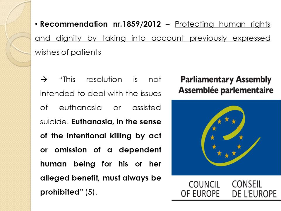 Recommendation nr.1859/2012 – Protecting human rights and dignity by taking into account previously expressed wishes of patients  This resolution is not intended to deal with the issues of euthanasia or assisted suicide.