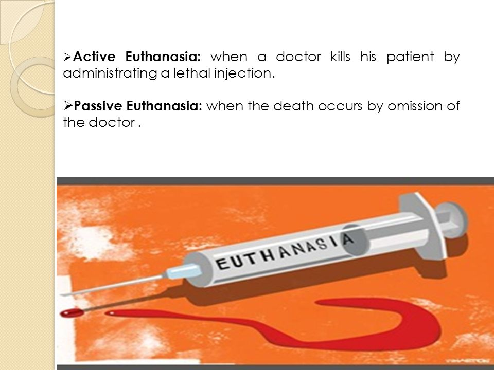  Active Euthanasia: when a doctor kills his patient by administrating a lethal injection.