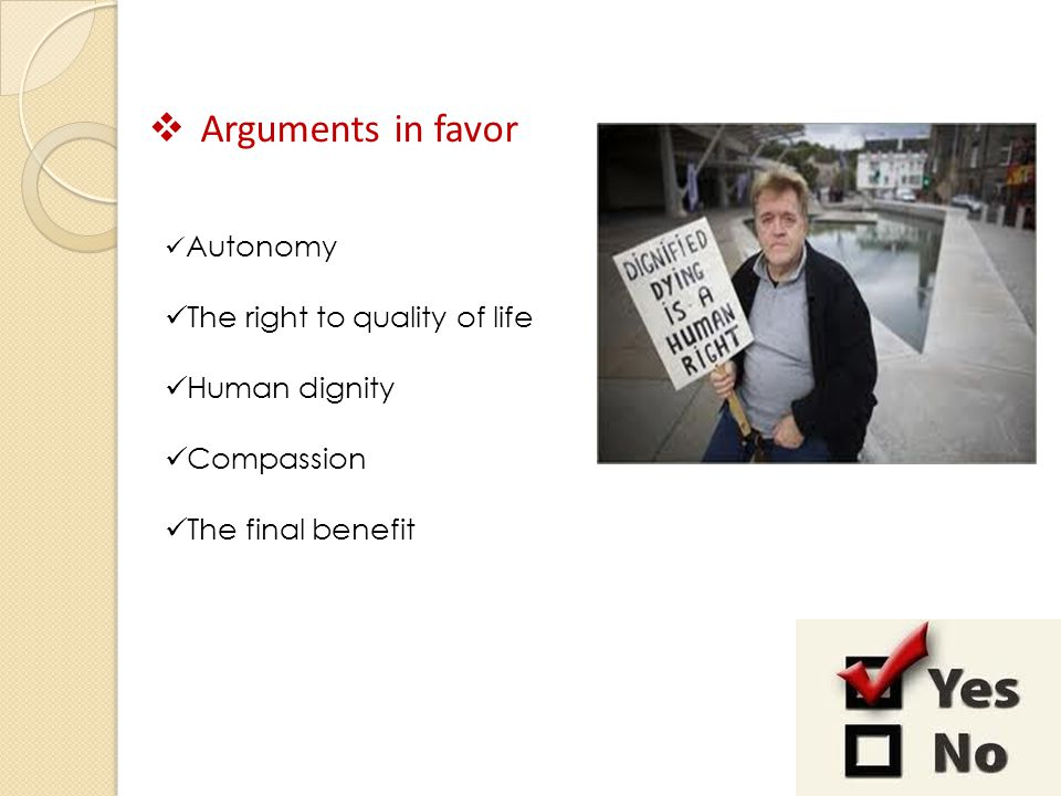  Arguments in favor Autonomy The right to quality of life Human dignity Compassion The final benefit