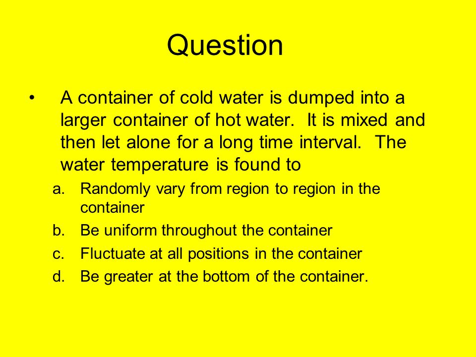 Question A container of cold water is dumped into a larger container of hot water.
