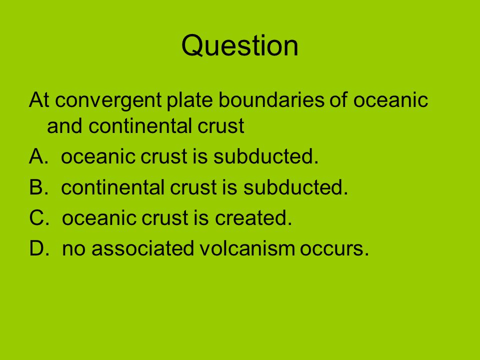 Question At convergent plate boundaries of oceanic and continental crust A.