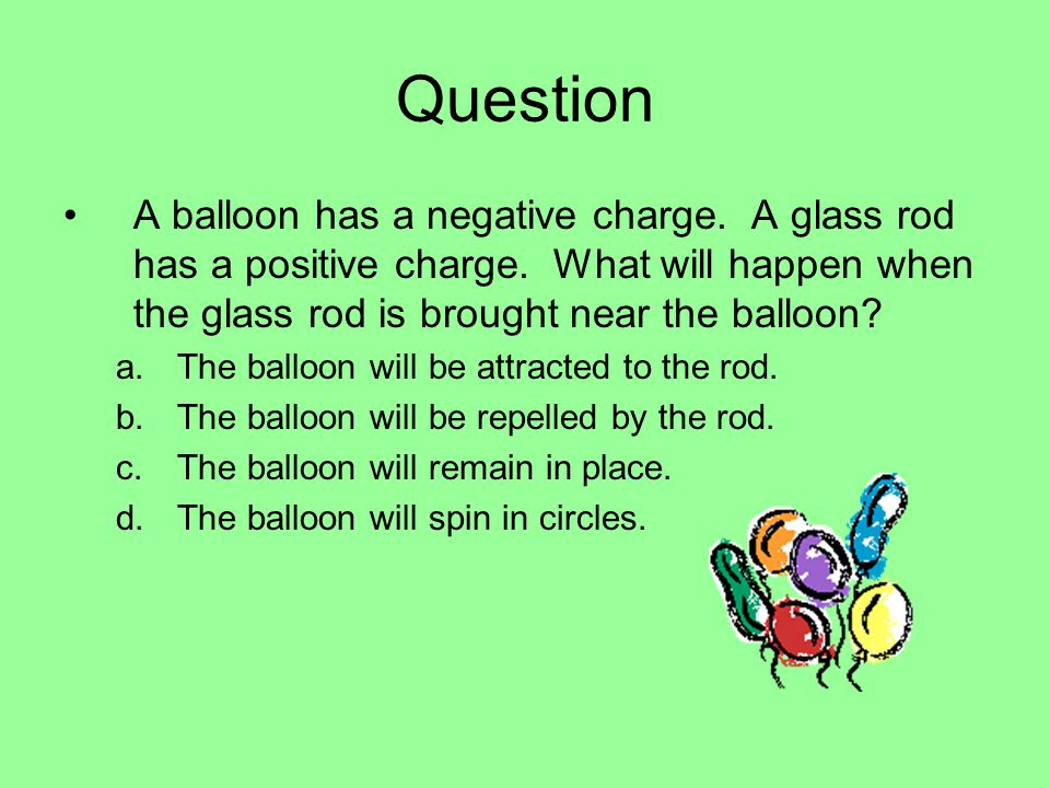 Question A balloon has a negative charge. A glass rod has a positive charge.