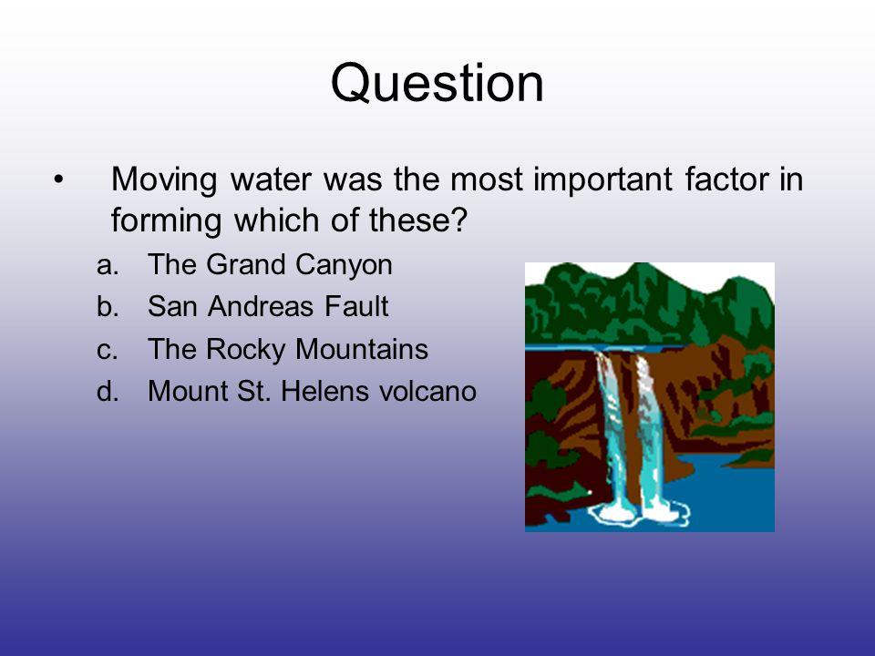 Question Moving water was the most important factor in forming which of these.