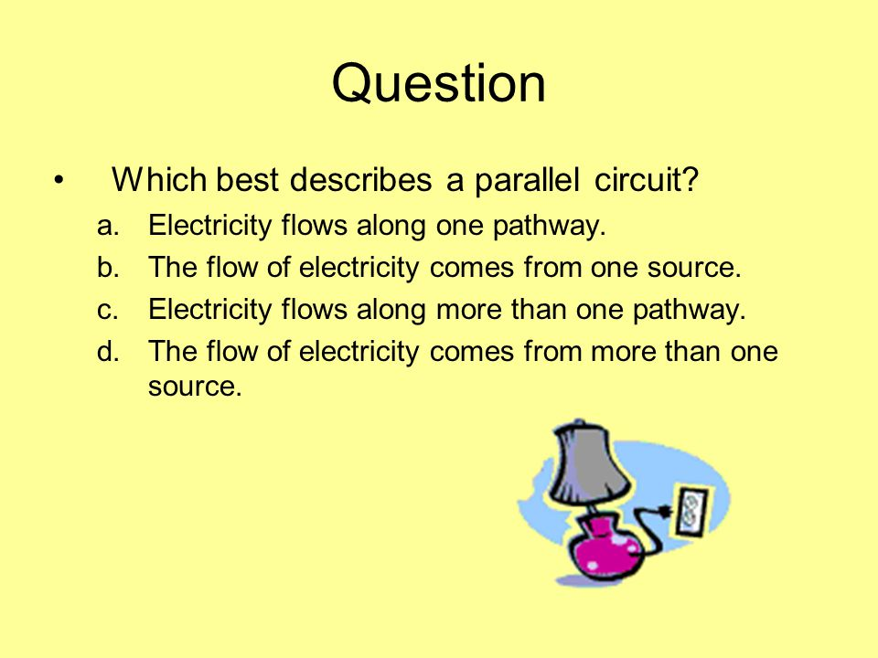 Question Which best describes a parallel circuit. a.Electricity flows along one pathway.