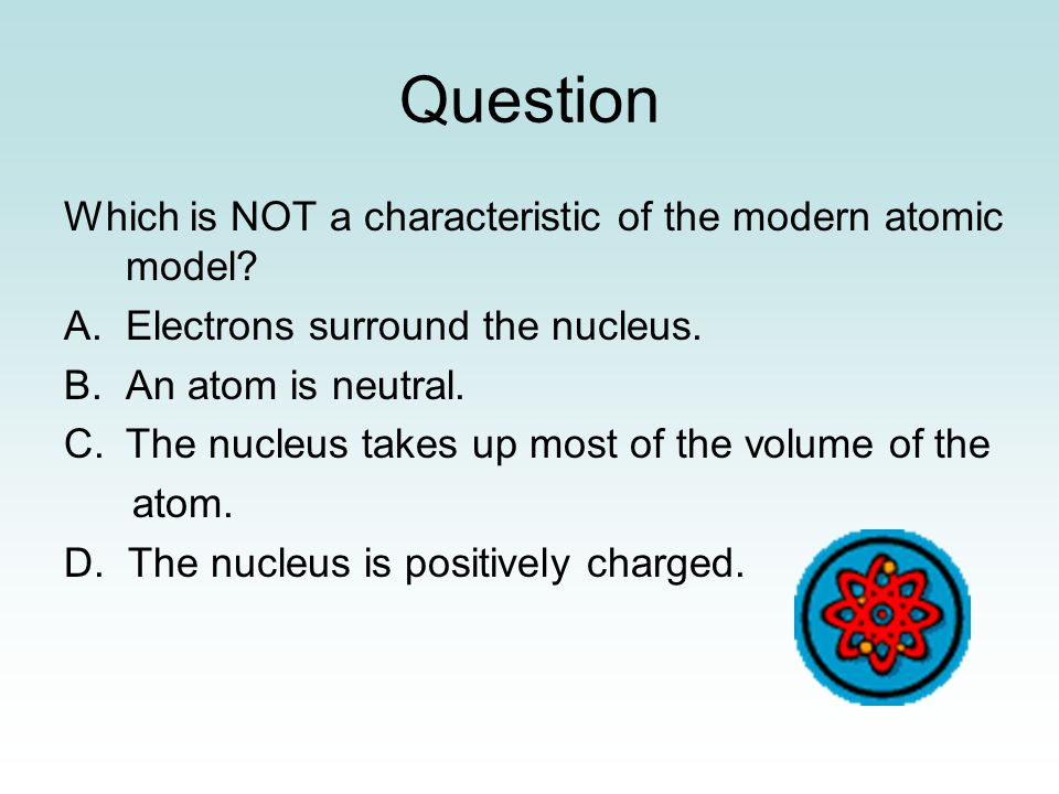 Question Which is NOT a characteristic of the modern atomic model.