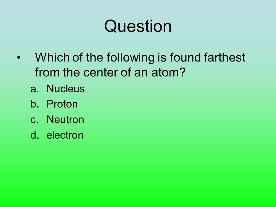 Question Which of the following is found farthest from the center of an atom.
