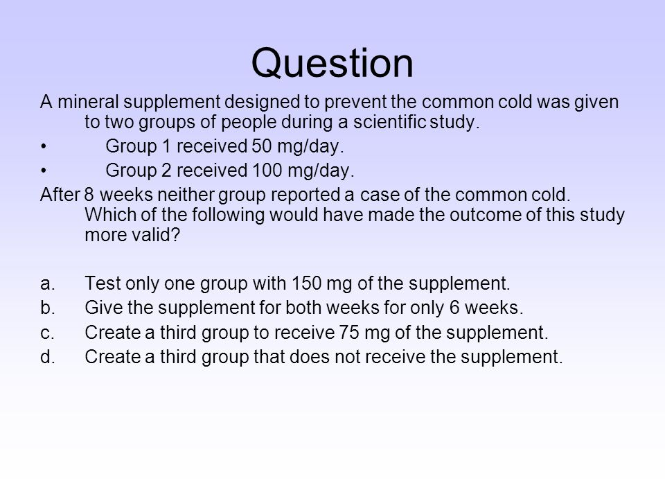 Question A mineral supplement designed to prevent the common cold was given to two groups of people during a scientific study.