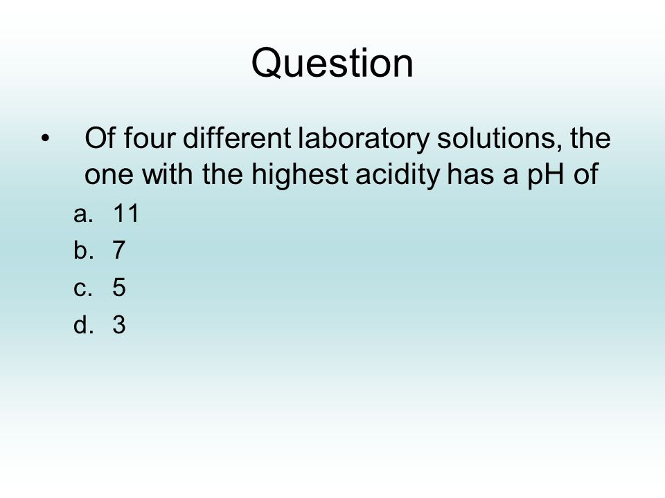 Question Of four different laboratory solutions, the one with the highest acidity has a pH of a.11 b.7 c.5 d.3