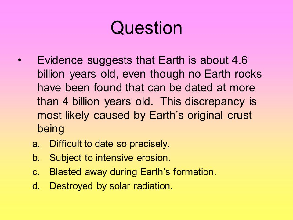 Question Evidence suggests that Earth is about 4.6 billion years old, even though no Earth rocks have been found that can be dated at more than 4 billion years old.